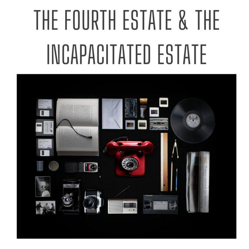 The fourth estate & the incapacitated estate