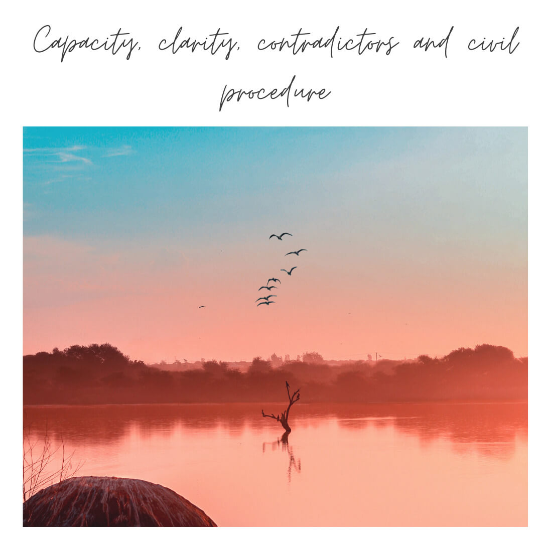 Capacity, clarity, contradictors and civil procedure
